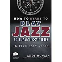 HOW TO Start to PLAY JAZZ & Improvise: in Five Easy Steps (Jazz & Improvisation Series Book 2)