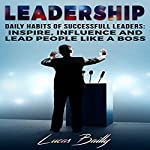 Leadership: Daily Habits of Successful Leaders: Inspire, Influence and Lead People Like a Boss | Lucas Bailly