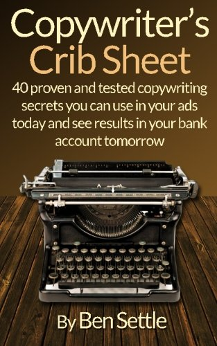 Copywriter S Crib Sheet   40 Proven And Tested Copywriting Secrets You Can Use In Your Ads Today And See Results In Your Bank Account Tomorrow