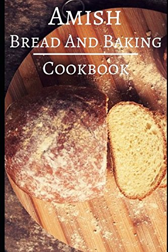 Amish Bread And Baking Cookbook: Delicious And Authentic Amish Bread And Dessert Recipes (Amish ()