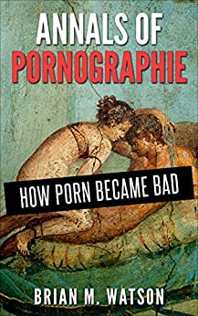 Annals of Pornographie: How Porn Became Bad by [Watson, Brian M.]