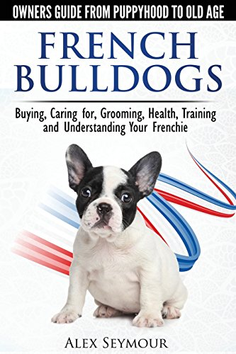French Bulldogs - Owners Guide from Puppy to Old Age. Buying, Caring For, Grooming, Health, Training and Understanding Your Frenchie (Bulldog Puppies)