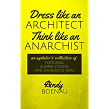 Dress Like An Architect, Think Like An Anarchist: An agitator's collection of postcards, bumper stickers, and dangerous ideas.