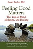 Feeling Good Matters: The Yoga of Mind, Medicine, and Healing