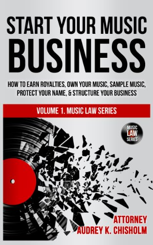 (Start Your Music Business: How to Earn Royalties, Own Your Music, Sample Music, Protect Your Name & Structure Your Music Business (Music Law Series Book 1))