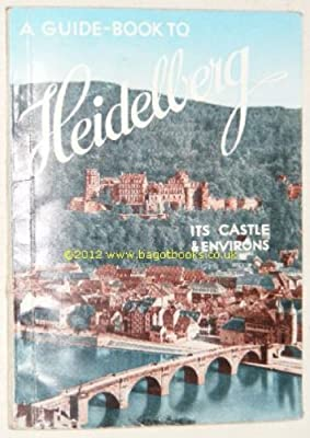 A Comprehensive Guide To Heidelberg - Its Castle And Environs