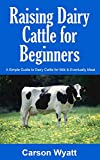 Raising Dairy Cattle for Beginners: A Simple Guide to Dairy Cattle for Milk & Eventually Meat (Homesteading Freedom)