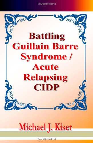 Book: Battling Guillain Barre Syndrome / Acute Relapsing CIDP by Michael Joseph Kiser