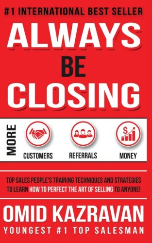 Always Be Closing: Top Sales People's Training Techniques and strategies to Learn How to Perfect the Art of Selling to Anyone in Order to Get More Customers, Receive More Referrals and Earn More Money