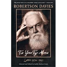 For Your Eye Alone: Robertson Davies' Letters 1976-1995