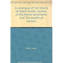 """A catalogue of the library of Adam Smith,: Author of the """"Moral sentiments"""" and """"The wealth of nations."""""""