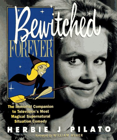 Bewitched Forever  The Immortal Companion To Televisions Most Magical Supernatural Situation Comedy