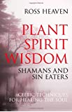 Plant Spirit Wisdom: Sin Eaters and Shamans : The Power of Nature in Celtic Healing for the Soul