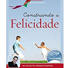 Construindo a Felicidade [Building Happiness] Audiobook by Padre Adriano Zandoná Narrated by Padre Adriano Zandoná
