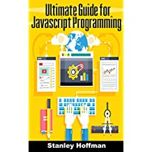 Javascript: The Ultimate guide for javascript programming (javascript for beginners, how to program, software development, basic javascript, browsers, ... Developers, Coding, CSS, Java, PHP Book 7)