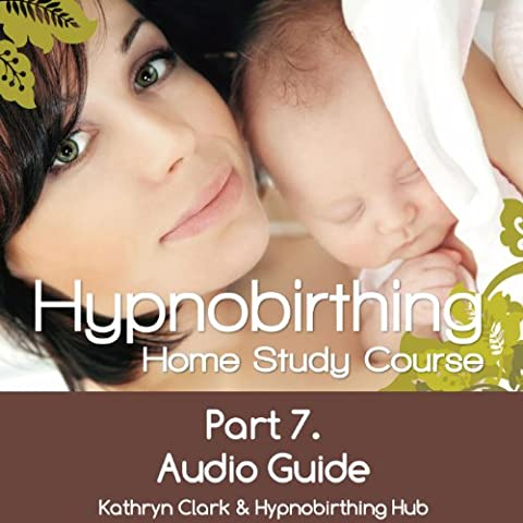 Hypnobirthing Home Study Course, Pt.7 Audio Guide (Hypnobirthing Home Study Course)