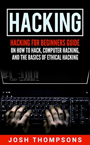 Hacking: Hacking For Beginners Guide On How To Hack, Computer Hacking, And The Basics Of Ethical Hacking (Hacking Books)