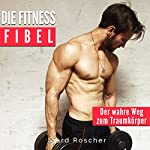 Die Fitness Fibel: Der wahre Weg zum Muskelaufbau [The Fitness Guide: The True Way to Build Muscle] | Sjard Roscher