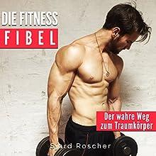 Die Fitness Fibel: Der wahre Weg zum Muskelaufbau Hörbuch von Sjard Roscher Gesprochen von: Markus Meuter