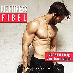 Die Fitness Fibel: Der wahre Weg zum Muskelaufbau Hörbuch
