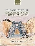 The Architecture of Late Assyrian Royal Palaces, Kertai, David, 0198723180