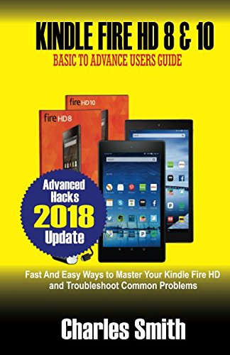 Kindle Fire HD 8 & 10: Basic to Advance Users Guide: Fast & Easy Ways to Master Your Kindle Fire HD and Troubleshoot Common Problems Paperback – January 24, 2018