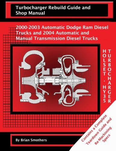 Holset HY35 Turbocharger Turbocharger Rebuild Guide and Shop Manual: 2000-2003 Automatic Dodge Ram Diesel Trucks and 2004 Automatic and Manual Transmission Diesel Trucks