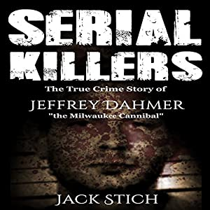 Serial Killers: The True Crime Story of Jeffery Dahmer, the Milwaukee Cannibal Audiobook