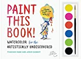Paint This Book!: Watercolor for the Artistically Undiscovered
