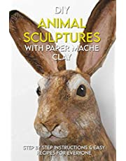 DIY Animal Sculptures With Paper Mache Clay: Step By Step Instructions & Easy Recipes For Everyone: How To Make Paper Mache Paste