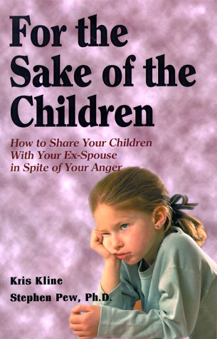 For the Sake of the Children: How to Share Your Children with Your Ex-Spouse in Spite of Your Anger