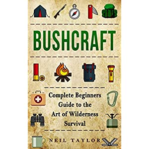 Bushcraft: Bushcraft Complete Begginers Guide To The Art Of Wilderness Survival (Trapping,Gathering,Cooking,Camping Book 1)