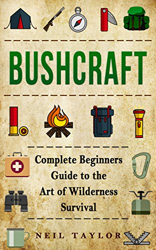 Bushcraft: Bushcraft Complete  Begginers Guide To The Art Of Wilderness Survival (Trapping,Gathering,Cooking,Camping Book 1) by [Taylor, Neil]
