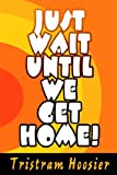 Just Wait until We Get Home!, Tristram Hoosier, 0595671942