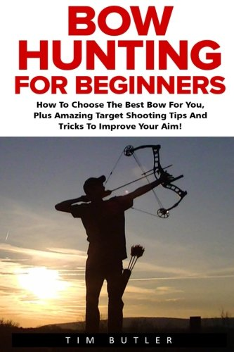 Bow Hunting For Beginners: How To Choose The Best Bow For You, Plus Amazing Target Shooting Tips And Tricks To Improve Your Aim! (Crossbow Hunting, Deer Hunting, Bow Hunter)