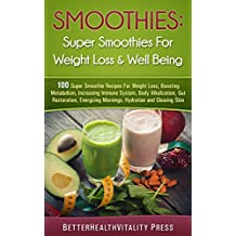 Smoothies: 100 Super Smoothies For Weight loss, Boosting Metabolism and Well Being FREE BONUS INSIDE: For Weight Loss, Increase Immunity, Body Alkalization, Gut Restoration, Energy, Hydration