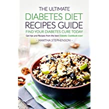 The Ultimate Diabetes Diet Recipes Guide - Find Your Diabetes Cure Today: Get Tips and Recipes from The Best Diabetic Cookbook Ever!