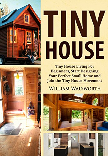 Tiny House: Tiny House Living For Beginners: Start Designing Your Perfect  Small Home U0026