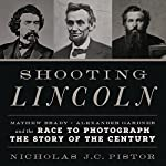 Shooting Lincoln: Mathew Brady, Alexander Gardner, and the Race to Photograph the Story of the Century | Nicholas J.C. Pistor