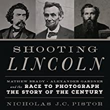Shooting Lincoln: Mathew Brady, Alexander Gardner, and the Race to Photograph the Story of the Century Audiobook by Nicholas J.C. Pistor Narrated by Joe Knezevich