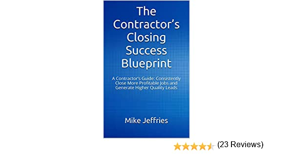 The contractors closing success blueprint a contractors guide the contractors closing success blueprint a contractors guide consistently close more profitable jobs and generate higher quality leads mike jeffries malvernweather Images