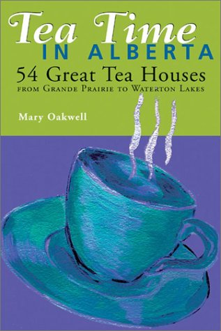 Tea Time in Alberta: 54 Great Tea Houses from Grande Prairie to Waterton Lakes by Mary Oakwell