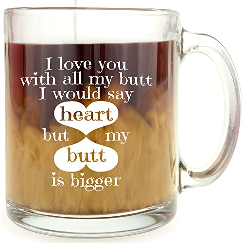 I Love You With All My Butt, I Would Say Heart, But my Butt is Bigger - Glass Coffee Mug - Makes a Great Gift for Friends! (Conversation Personalized Hearts)