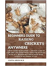 BEGINNERS GUIDE TO RAISING CRICKETS ANYWHERE: A Book Guide to Starting a Cricket Farm of Your Own and Everything Expected to Start with at a Reasonably Cheap Rate with little to no Stress at all