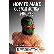 How to Make Custom Action Figures: And Make Money on Ebay