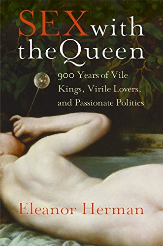 Read Online Sex with the Queen: 900 Years of Vile Kings, Virile Lovers, and Passionate Politics pdf epub