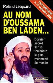 Au nom d'Oussama Ben Laden... : dossier secret sur le terroriste le plus recherché du monde : [pour comprendre le 11 septembre 2001], Jacquard, Roland