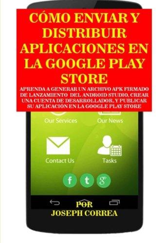 Como Enviar y Distribuir Aplicaciones en la Google Play Store: Aprenda a generar un archivo APK firmado de lanzamiento  del Android Studio, crear una ... en la Google Play Store (Spanish Edition) [Joseph Correa] (Tapa Blanda)