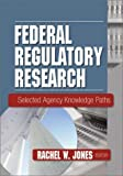 Federal Regulatory Research, Rachel W. Jones, 0789020416