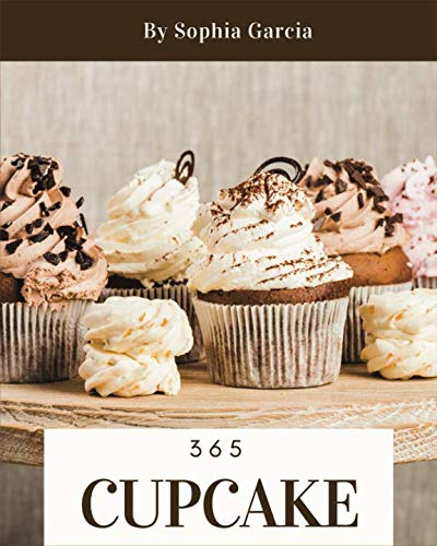 Cupcake 365: Enjoy 365 Days With Amazing Cupcake Recipes In Your Own Cupcake Cookbook! [Book 1] by Independently published